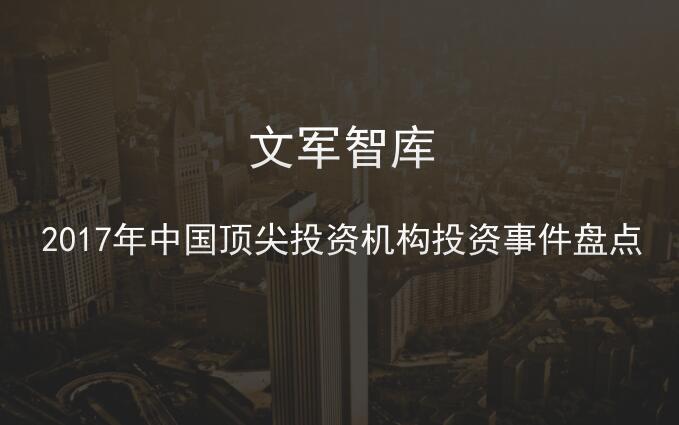 文军智库:2017年中国顶尖投资机构投资事件盘点